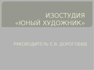 ИЗОСТУДИЯ «ЮНЫЙ ХУДОЖНИК» РУКОВОДИТЕЛЬ Е.В. ДОРОГОБИД