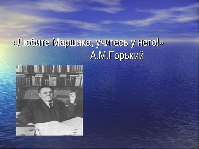 «Любите Маршака, учитесь у него!» А.М.Горький