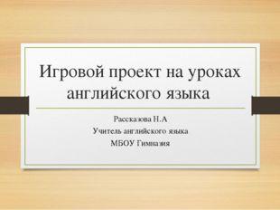 Игровой проект на уроках английского языка Рассказова Н.А Учитель английского
