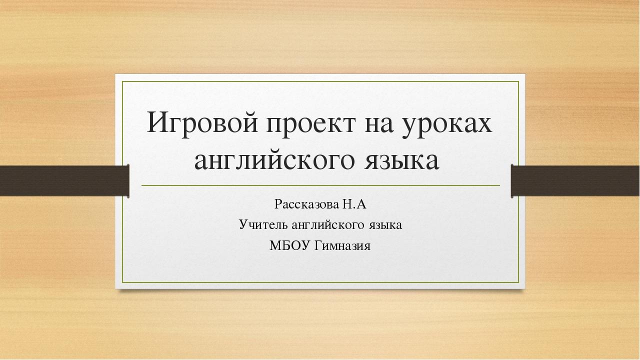 Игровой проект на уроках английского языка Рассказова Н.А Учитель английского...