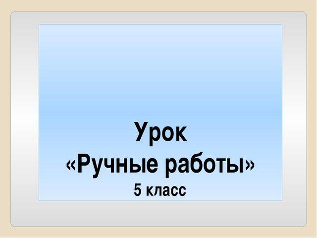 Урок «Ручные работы» 5 класс