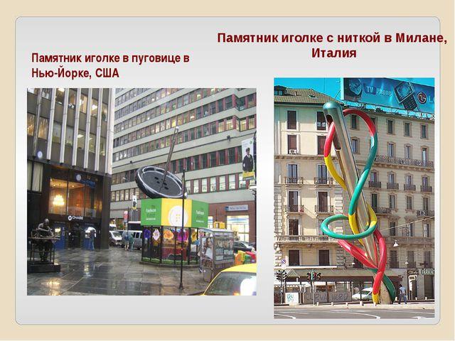 Памятник иголке в пуговице в Нью-Йорке, США Памятник иголке с ниткой в Милане...