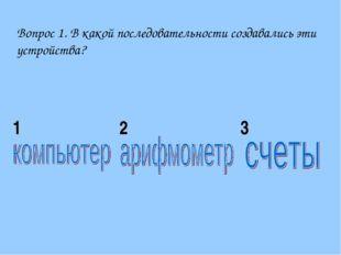 Вопрос 1. В какой последовательности создавались эти устройства? 123