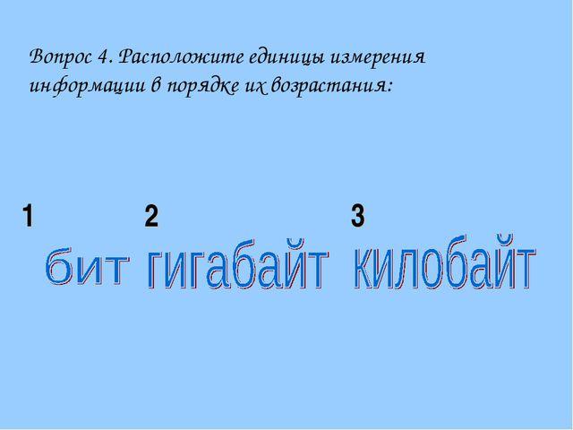 Вопрос 4. Расположите единицы измерения информации в порядке их возрастания:...