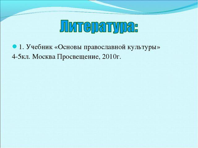 1. Учебник «Основы православной культуры» 4-5кл. Москва Просвещение, 2010г.