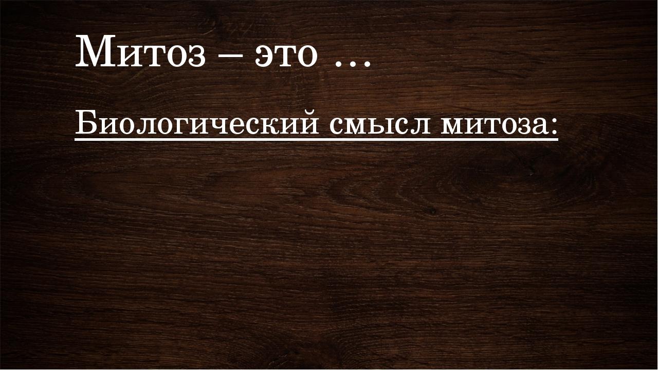 Митоз – это … Биологический смысл митоза: Стр. 140 – 141.