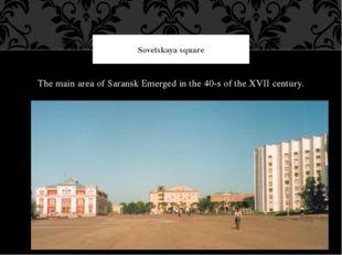 The main area of Saransk Emerged in the 40-s of the XVII century. Sovetskaya