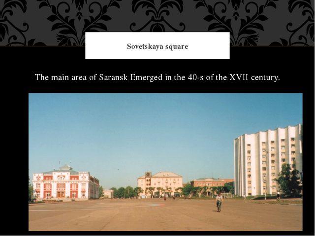 The main area of Saransk Emerged in the 40-s of the XVII century. Sovetskaya...