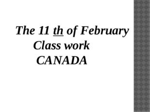 The 11 th of February Class work CANADA