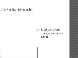 1) If you heat ice, it melts. Егер сіз мұзды қыздырсаңыз, ол ериді.