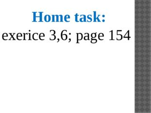 Home task: exerice 3,6; page 154