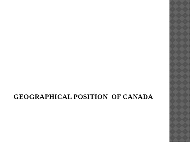 GEOGRAPHICAL POSITION OF CANADA