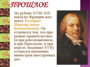На рубеже XVIII-XIX веков во Франции жил некто Талейран-Перигор, князь Бенев