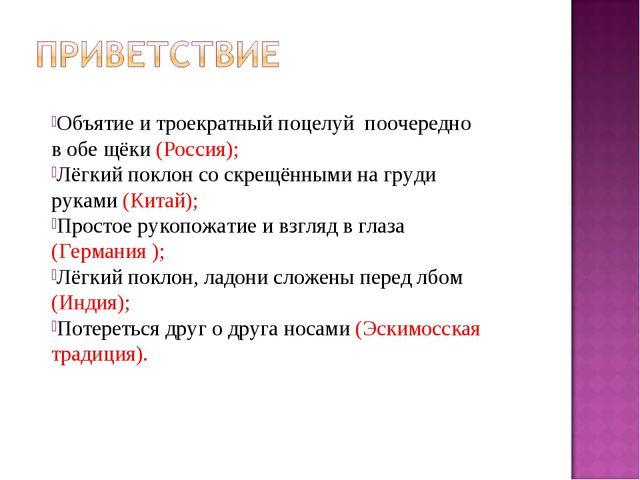 Объятие и троекратный поцелуй поочередно в обе щёки (Россия); Лёгкий поклон...