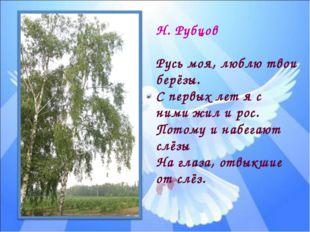 Н. Рубцов Русь моя, люблю твои берёзы. С первых лет я с ними жил и рос. Потом