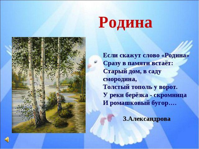 Если скажут слово «Родина» Сразу в памяти встаёт: Старый дом, в саду смородин...