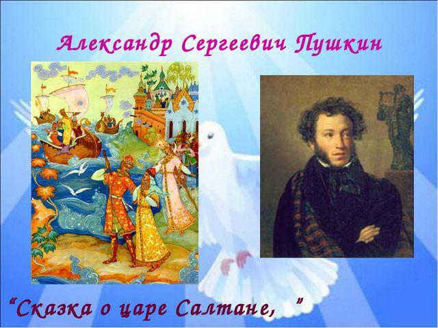 "Александр Сергеевич Пушкин ""Сказка о царе Салтане, """