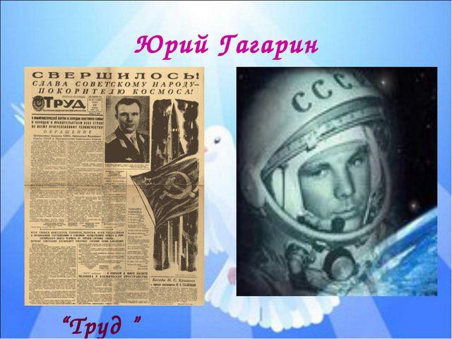 """Юрий Гагарин """"Труд """""""