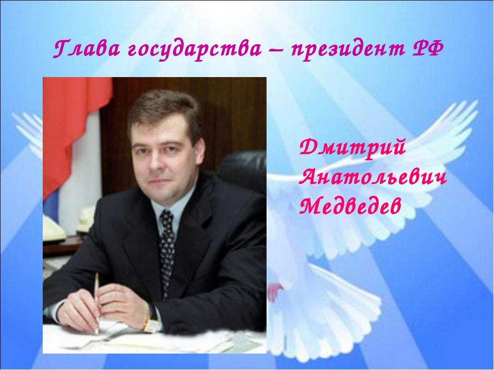 Глава государства – президент РФ Дмитрий Анатольевич Медведев