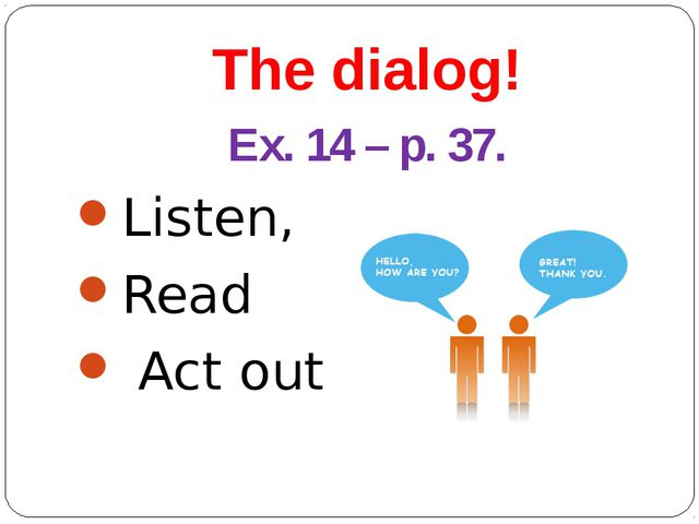 The dialog! Ex. 14 – p. 37. Listen, Read Act out