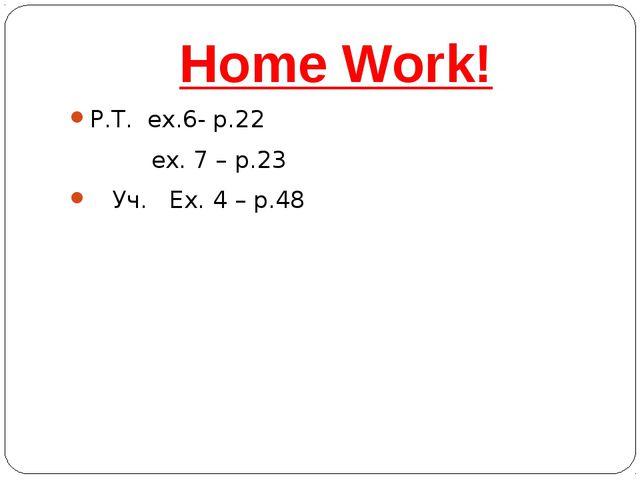Home Work! Р.Т. ex.6- р.22 ex. 7 – р.23 Уч. Ех. 4 – р.48