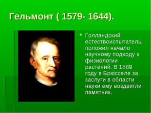 Гельмонт ( 1579- 1644). Голландский естествоиспытатель, положил начало научно