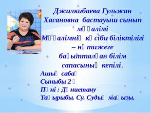 Джилкибаева Гульжан Хасановна бастауыш сынып мұғалімі Мұғалімнің кәсіби білі