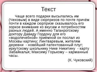 Текст Чаще всего подарки высылались им (Чеховым) в виде сюрпризов по почте