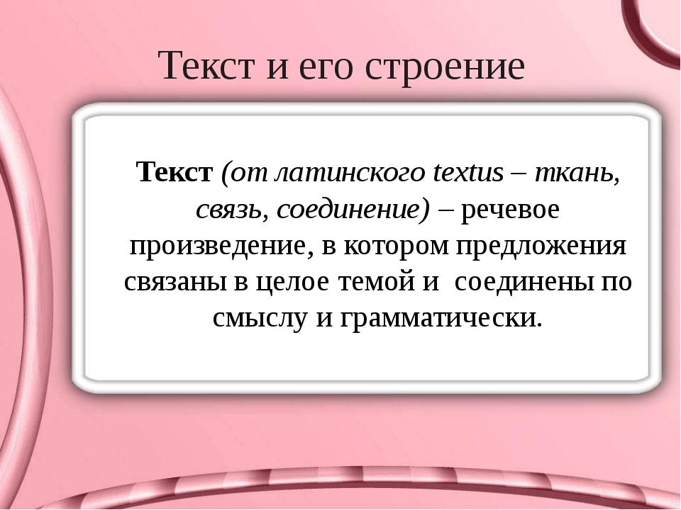 Текст и его строение Текст (от латинского textus – ткань, связь, соединение)...