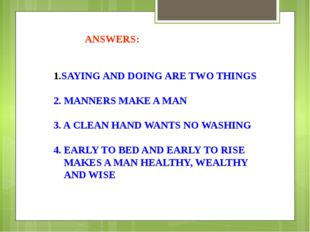 SAYING AND DOING ARE TWO THINGS 2. MANNERS MAKE A MAN 3. A CLEAN HAND WANTS