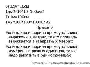 6) 1дм=10см 1дм2=10*10=100см2 7) 1м=100см 1м2=100*100=10000см2 Правило: Если