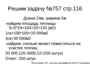 Решим задачу №757 стр.116 Длина 24м, ширина 5м -найдем площадь теплицы: S=5*2
