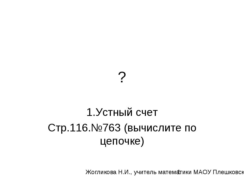 ? 1.Устный счет Стр.116.№763 (вычислите по цепочке) Жогликова Н.И., учитель м...