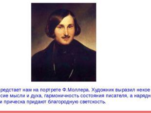 Гоголь предстает нам на портрете Ф.Моллера. Художник выразил некое равновесие