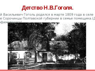 Детство Н.В.Гоголя. Николай Васильевич Гоголь родился в марте 1809 года в сел