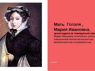 Мать Гоголя , Мария Ивановна, происходила из помещечьей семьи. Мария Ивановн