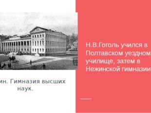 Нежин. Гимназия высших наук. Н.В.Гоголь учился в Полтавском уездном училище,