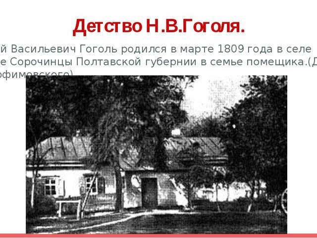 Детство Н.В.Гоголя. Николай Васильевич Гоголь родился в марте 1809 года в сел...