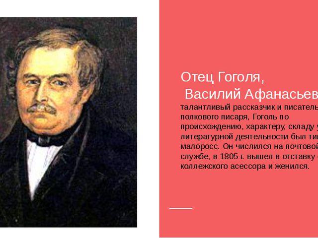 Отец Гоголя, Василий Афанасьевич, талантливый рассказчик и писатель. Сын пол...