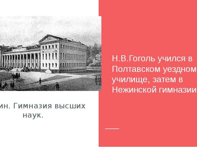 Нежин. Гимназия высших наук. Н.В.Гоголь учился в Полтавском уездном училище,...