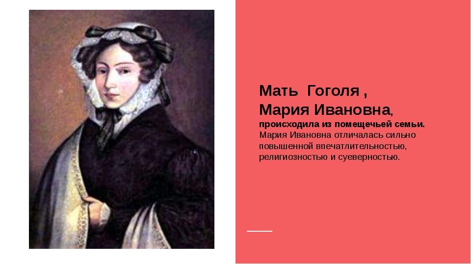 Мать Гоголя , Мария Ивановна, происходила из помещечьей семьи. Мария Ивановн...