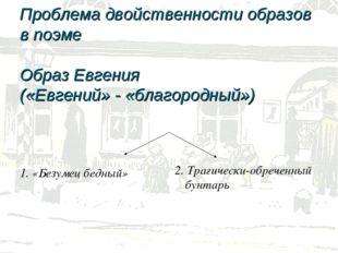 Проблема двойственности образов в поэме Образ Евгения («Евгений» - «благород