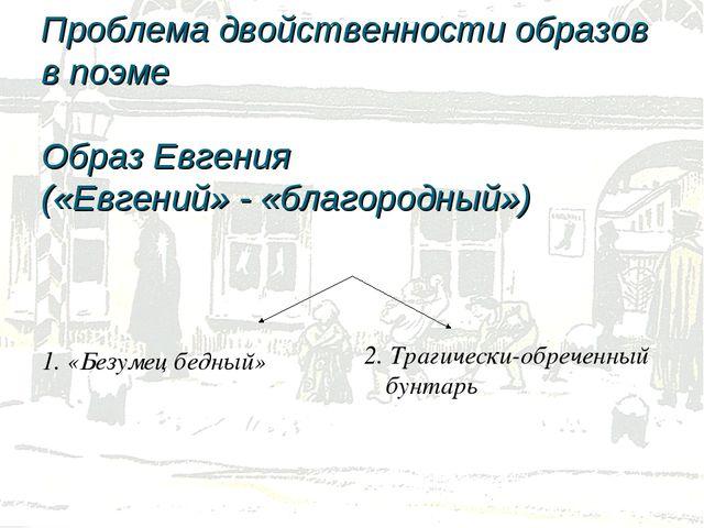 Проблема двойственности образов в поэме Образ Евгения («Евгений» - «благород...