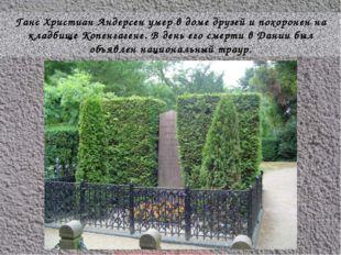 Ганс Христиан Андерсен умер в доме друзей и похоронен на кладбище Копенгагене