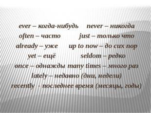 ever – когда-нибудьnever – никогда often – часто just – только что alrea