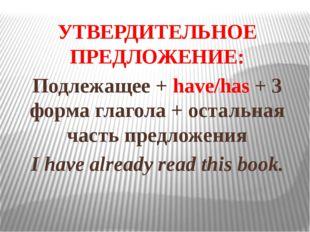 УТВЕРДИТЕЛЬНОЕ ПРЕДЛОЖЕНИЕ: Подлежащее + have/has + 3 форма глагола + остальн