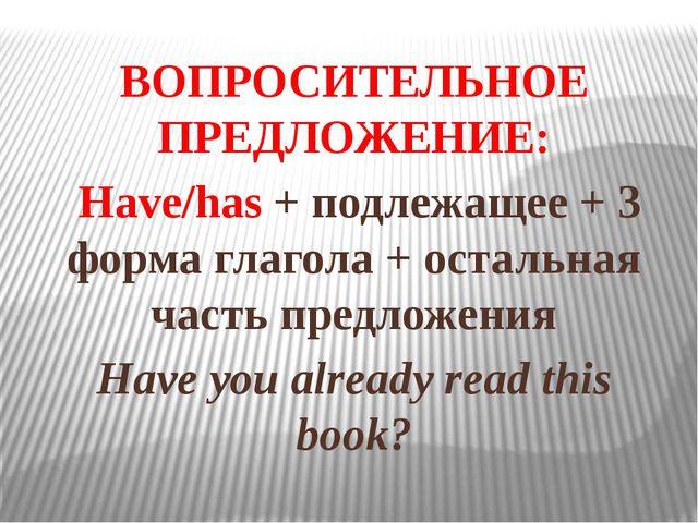 ВОПРОСИТЕЛЬНОЕ ПРЕДЛОЖЕНИЕ: Have/has + подлежащее + 3 форма глагола + остальн...
