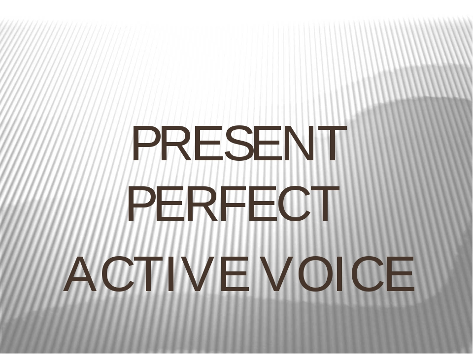 PRESENT PERFECT ACTIVE VOICE