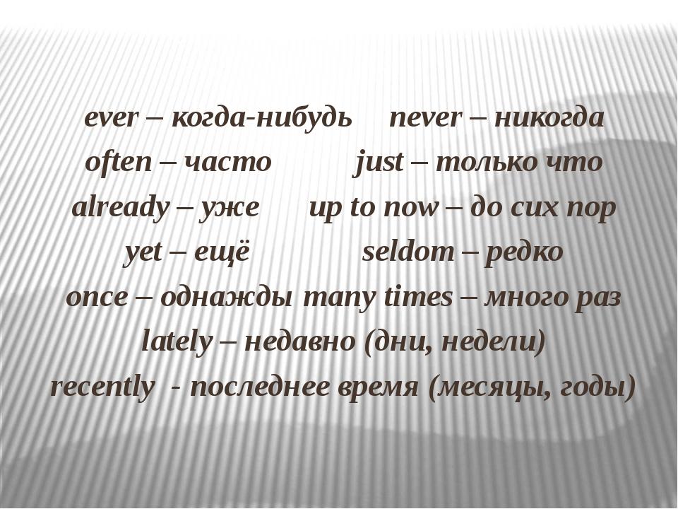 ever – когда-нибудьnever – никогда often – часто just – только что alrea...