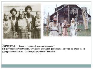 Удмурты—финно-угорскийнародпроживает вУдмуртскойРеспублике,атакжевс